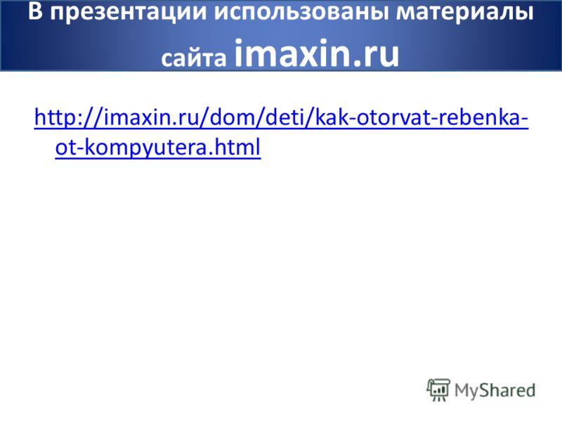 http://imaxin.ru/dom/deti/kak-otorvat-rebenka- ot-kompyutera.html В презентации использованы материалы сайта imaxin.ru