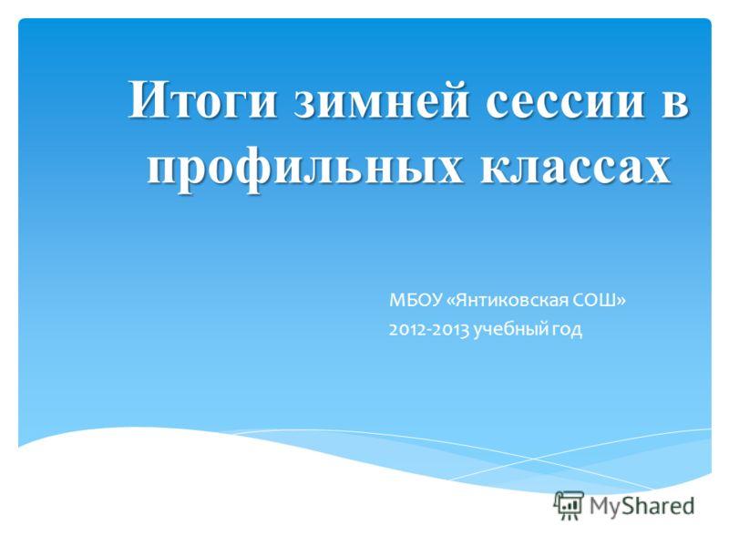 Итоги зимней сессии в профильных классах МБОУ «Янтиковская СОШ» 2012-2013 учебный год