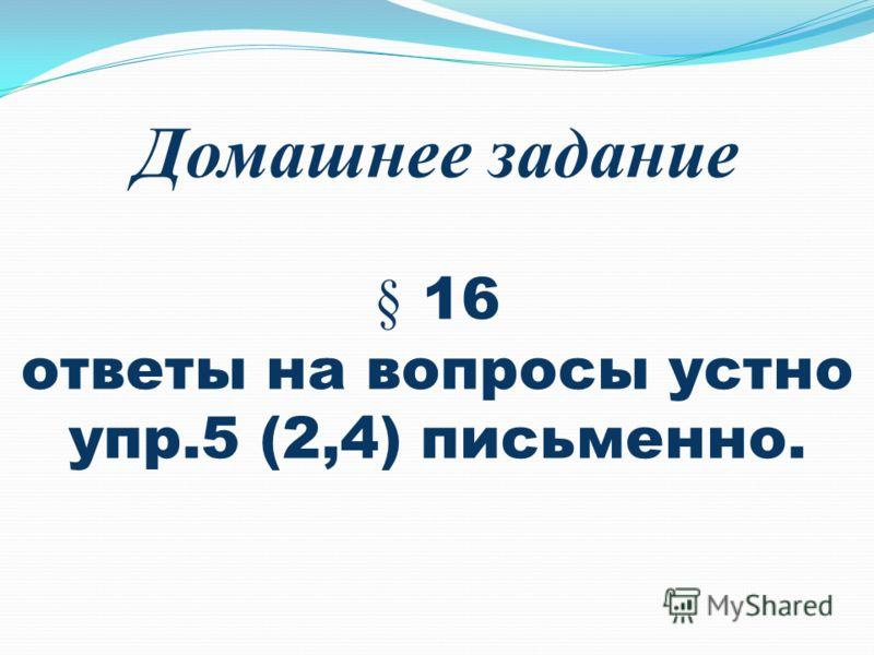 Домашнее задание § 16 ответы на вопросы устно упр.5 (2,4) письменно.