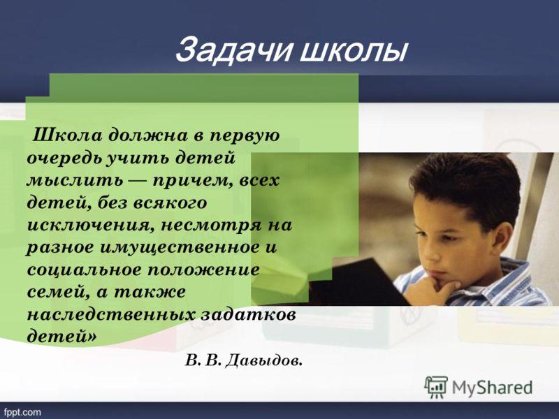 Задачи школы Школа должна в первую очередь учить детей мыслить причем, всех детей, без всякого исключения, несмотря на разное имущественное и социальное положение семей, а также наследственных задатков детей» В. В. Давыдов.
