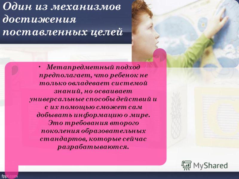 Один из механизмов достижения поставленных целей Метапредметный подход предполагает, что ребенок не только овладевает системой знаний, но осваивает универсальные способы действий и с их помощью сможет сам добывать информацию о мире. Это требования вт