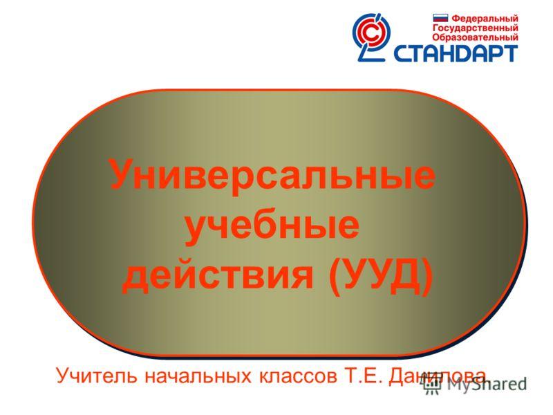 Универсальные учебные действия (УУД) Универсальные учебные действия (УУД) Учитель начальных классов Т.Е. Данилова.