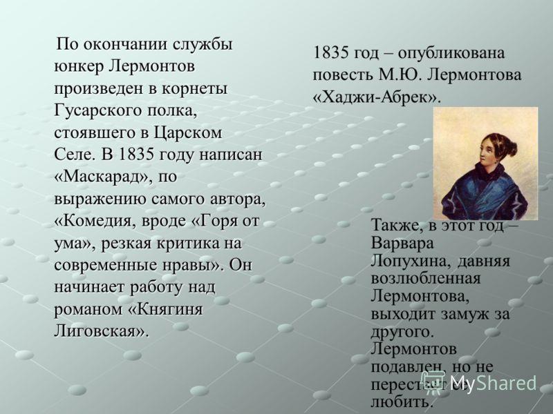 По окончании службы юнкер Лермонтов произведен в корнеты Гусарского полка, стоявшего в Царском Селе. В 1835 году написан «Маскарад», по выражению самого автора, «Комедия, вроде «Горя от ума», резкая критика на современные нравы». Он начинает работу н