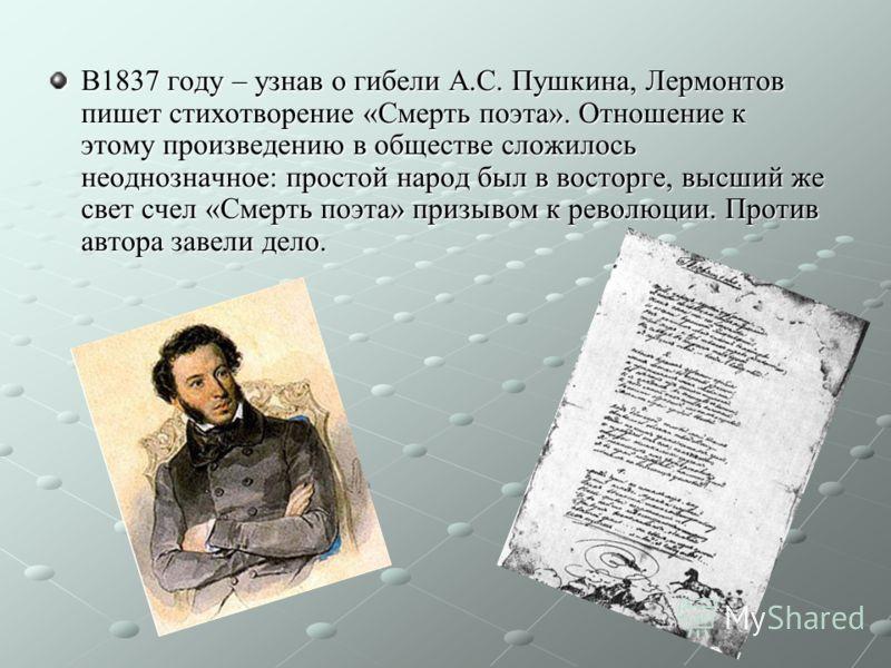 В1837 году – узнав о гибели А.С. Пушкина, Лермонтов пишет стихотворение «Смерть поэта». Отношение к этому произведению в обществе сложилось неоднозначное: простой народ был в восторге, высший же свет счел «Смерть поэта» призывом к революции. Против а