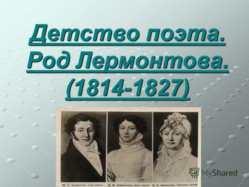 Детство поэта. Род Лермонтова. (1814-1827)
