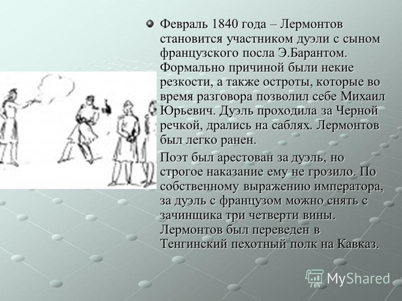 Февраль 1840 года – Лермонтов становится участником дуэли с сыном французского посла Э.Барантом. Формально причиной были некие резкости, а также остроты, которые во время разговора позволил себе Михаил Юрьевич. Дуэль проходила за Черной речкой, драли