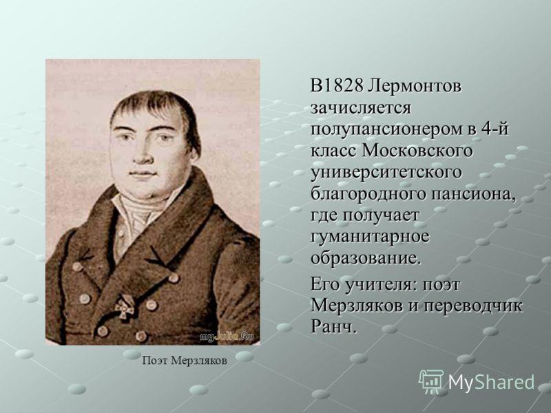 В1828 Лермонтов зачисляется полупансионером в 4-й класс Московского университетского благородного пансиона, где получает гуманитарное образование. В1828 Лермонтов зачисляется полупансионером в 4-й класс Московского университетского благородного панси