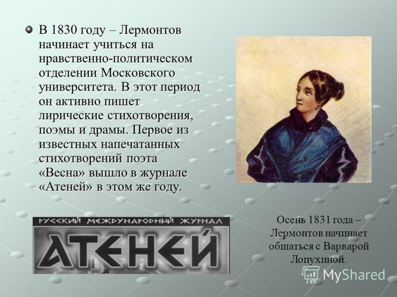 В 1830 году – Лермонтов начинает учиться на нравственно-политическом отделении Московского университета. В этот период он активно пишет лирические стихотворения, поэмы и драмы. Первое из известных напечатанных стихотворений поэта «Весна» вышло в журн