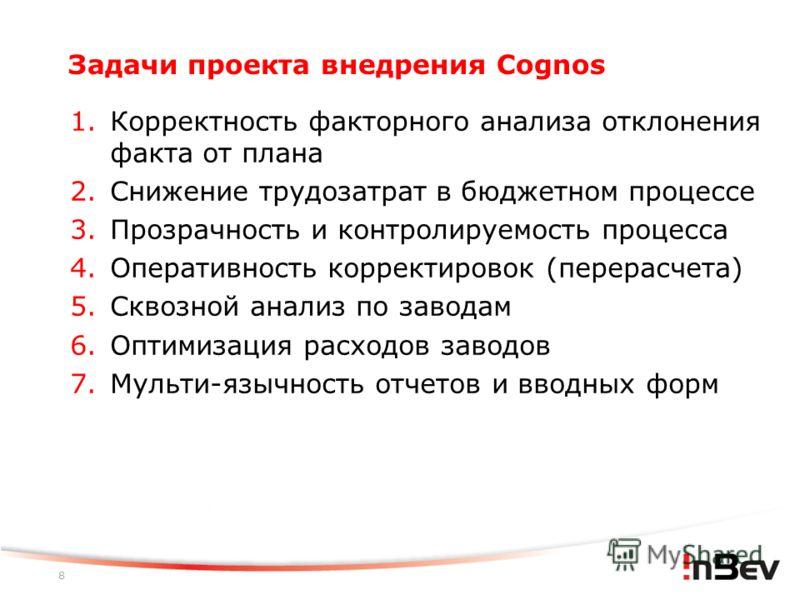 8 Задачи проекта внедрения Cognos 1. Корректность факторного анализа отклонения факта от плана 2. Снижение трудозатрат в бюджетном процессе 3. Прозрачность и контролируемость процесса 4. Оперативность корректировок (перерасчета) 5. Сквозной анализ по