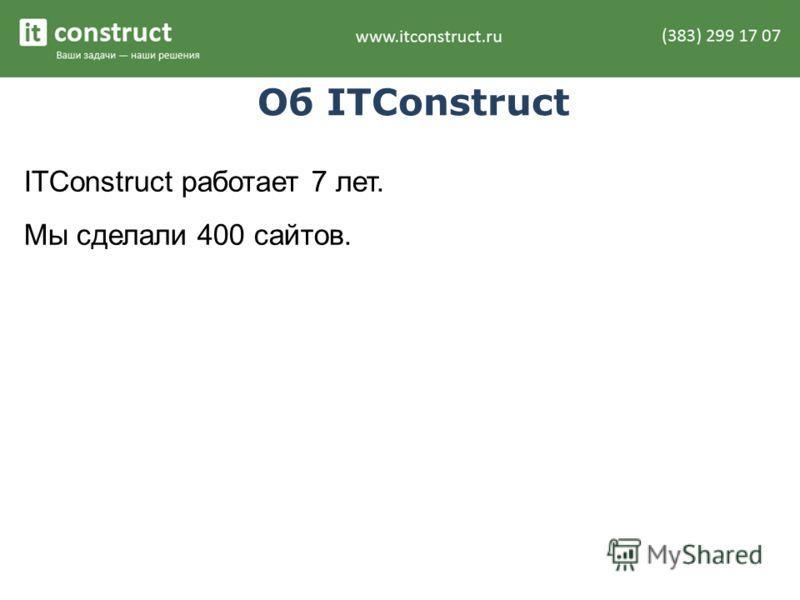 Об ITConstruct ITConstruct работает 7 лет. Мы сделали 400 сайтов.