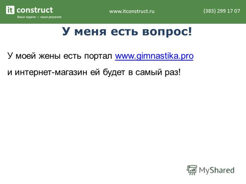 У меня есть вопрос! У моей жены есть портал www.gimnastika.prowww.gimnastika.pro и интернет-магазин ей будет в самый раз!