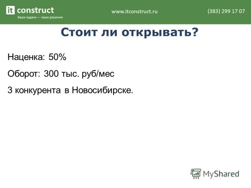 Стоит ли открывать? Наценка: 50% Оборот: 300 тыс. руб/мес 3 конкурента в Новосибирске.