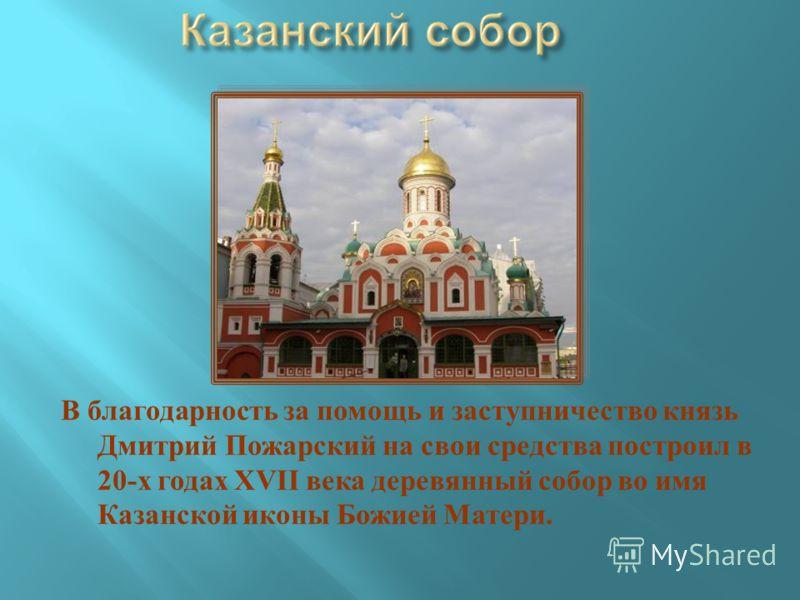 В благодарность за помощь и заступничество князь Дмитрий Пожарский на свои средства построил в 20- х годах XVII века деревянный собор во имя Казанской иконы Божией Матери.