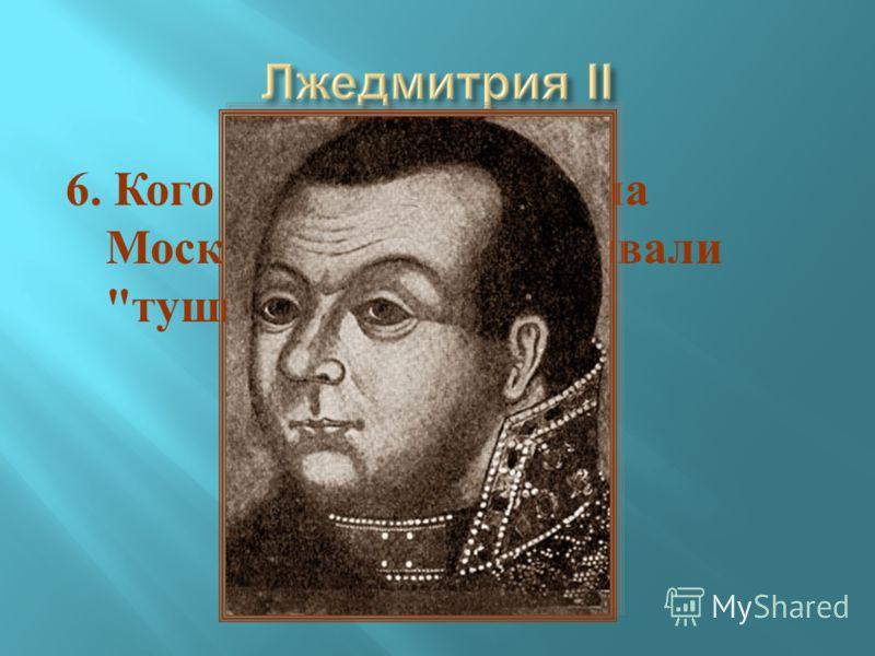 6. Кого из претендентов на Московский трон называли  тушинским вором ?