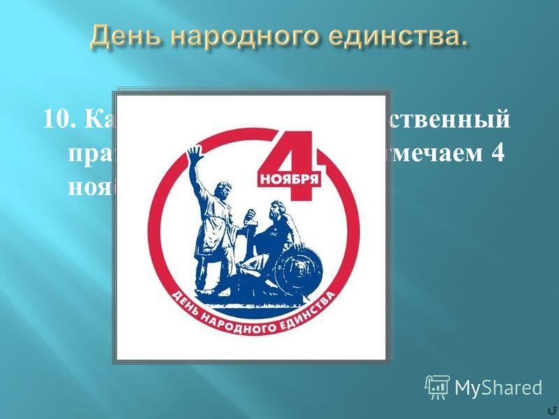 10. Как называется государственный праздник, который мы отмечаем 4 ноября ?