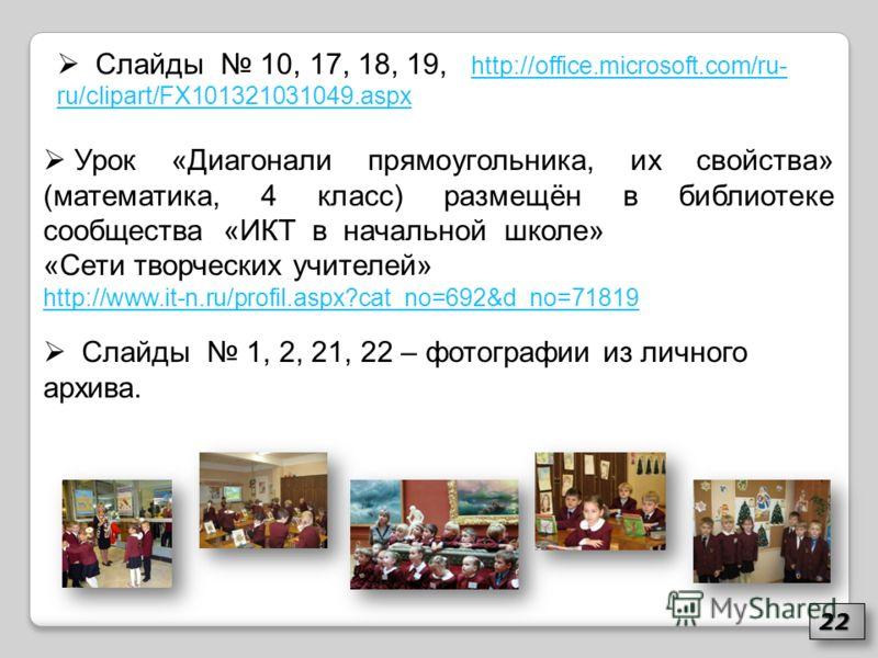 Урок «Диагонали прямоугольника, их свойства» (математика, 4 класс) размещён в библиотеке сообщества «ИКТ в начальной школе» «Сети творческих учителей» http://www.it-n.ru/profil.aspx?cat_no=692&d_no=71819 Слайды 10, 17, 18, 19, http://office.microsoft