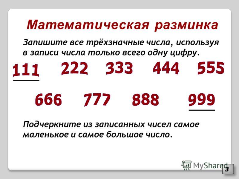 Математическая разминка Запишите все трёхзначные числа, используя в записи числа только всего одну цифру. Подчеркните из записанных чисел самое маленькое и самое большое число. 33
