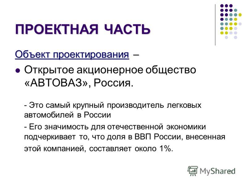 13 ПРОЕКТНАЯ ЧАСТЬ Объект проектирования – Открытое акционерное общество «АВТОВАЗ», Россия. - Это самый крупный производитель легковых автомобилей в России - Его значимость для отечественной экономики подчеркивает то, что доля в ВВП России, внесенная