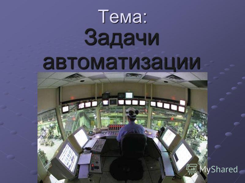 Тема: Задачи автоматизации