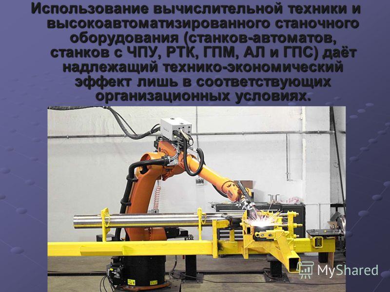 Использование вычислительной техники и высокоавтоматизированного станочного оборудования (станков-автоматов, станков с ЧПУ, РТК, ГПМ, АЛ и ГПС) даёт надлежащий технико-экономический эффект лишь в соответствующих организационных условиях.