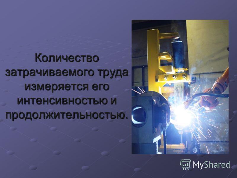 Количество затрачиваемого труда измеряется его интенсивностью и продолжительностью.