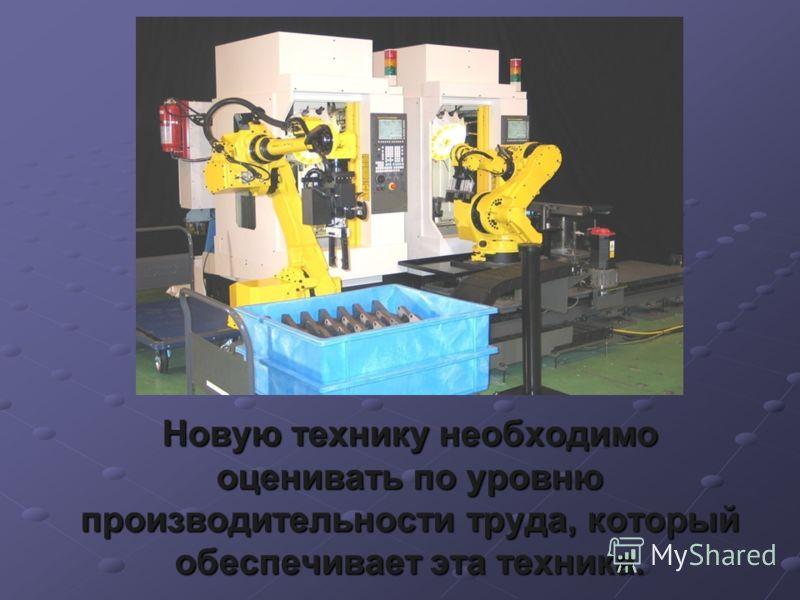 Новую технику необходимо оценивать по уровню производительности труда, который обеспечивает эта техника.