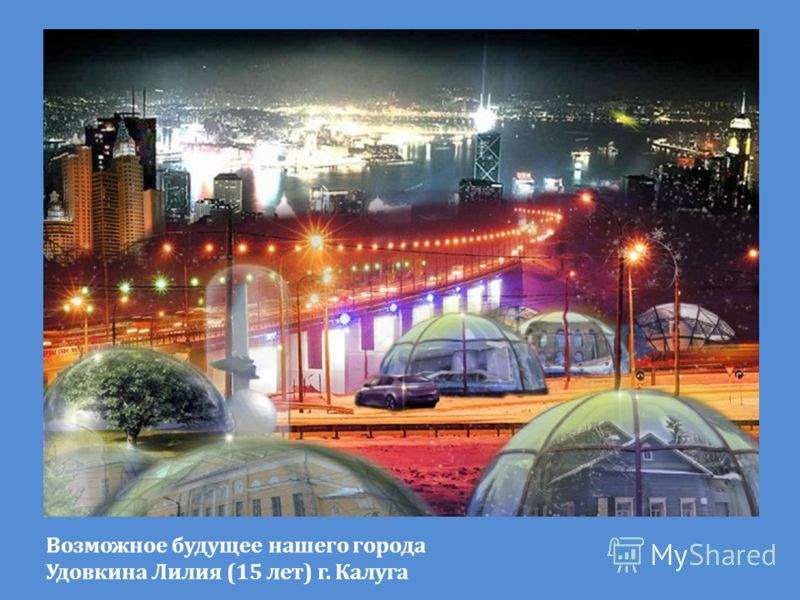 Возможное будущее нашего города Удовкина Лилия (15 лет) г. Калуга