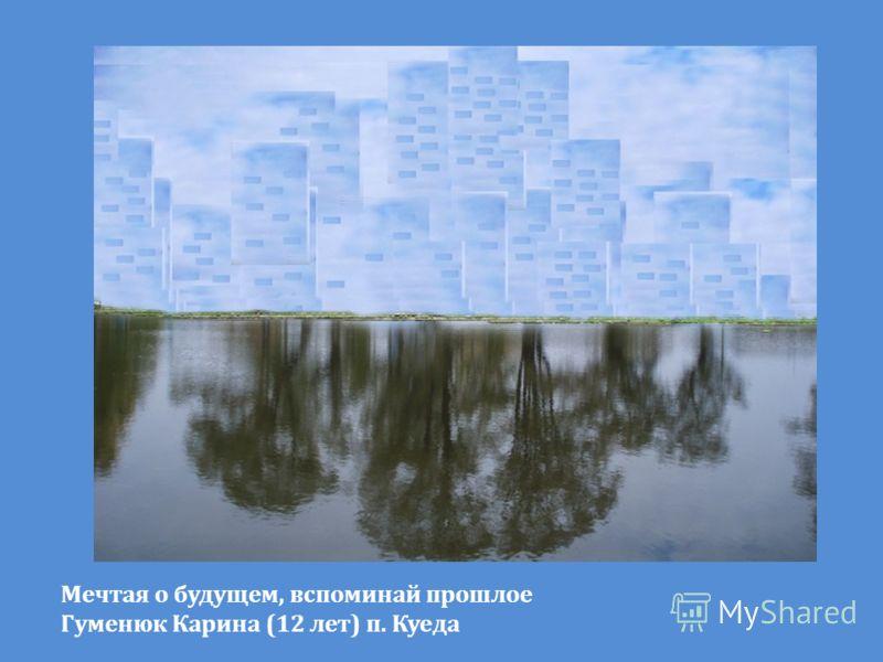 Мечтая о будущем, вспоминай прошлое Гуменюк Карина (12 лет) п. Куеда