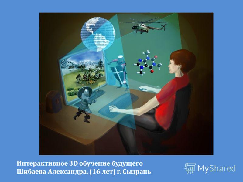 Интерактивное 3D обучение будущего Шибаева Александра, (16 лет) г. Сызрань