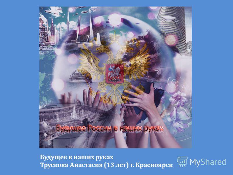 Будущее в наших руках Трускова Анастасия (13 лет) г. Красноярск