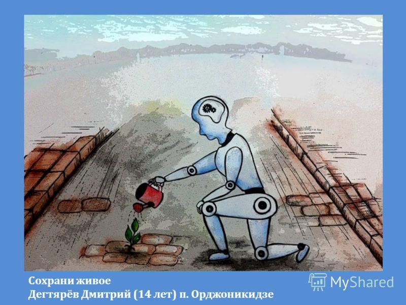 Сохрани живое Дегтярёв Дмитрий (14 лет) п. Орджоникидзе