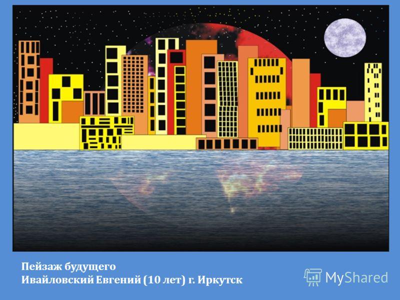 Пейзаж будущего Ивайловский Евгений (10 лет) г. Иркутск