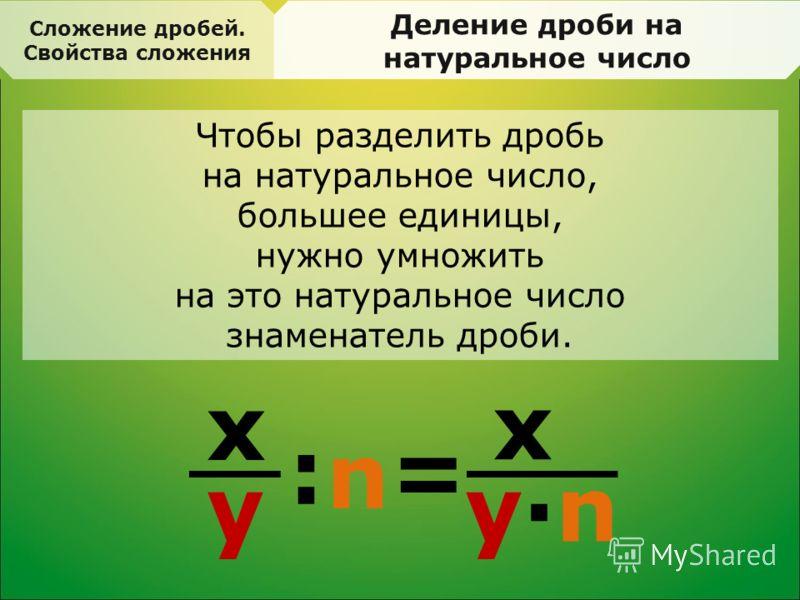 Сложение дробей. Свойства сложения Деление дроби на натуральное число Чтобы разделить дробь на натуральное число, большее единицы, нужно умножить на это натуральное число знаменатель дроби. x y =: n x y·ny·n
