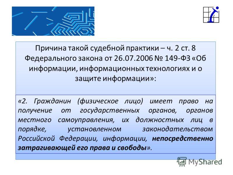 Причина такой судебной практики – ч. 2 ст. 8 Федерального закона от 26.07.2006 149-ФЗ «Об информации, информационных технологиях и о защите информации»: «2. Гражданин (физическое лицо) имеет право на получение от государственных органов, органов мест