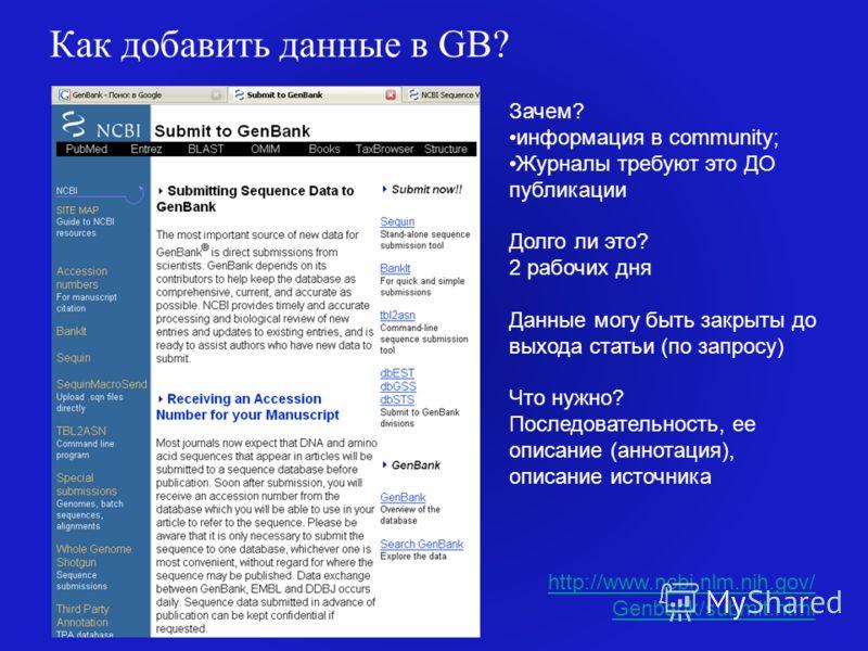 Как добавить данные в GB? http://www.ncbi.nlm.nih.gov/ Genbank/submit.html Зачем? информация в community; Журналы требуют это ДО публикации Долго ли это? 2 рабочих дня Данные могу быть закрыты до выхода статьи (по запросу) Что нужно? Последовательнос