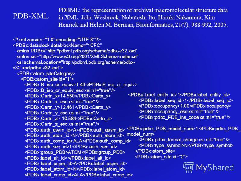 PDB-XML PDBML: the representation of archival macromolecular structure data in XML. John Wesbrook, Nobutoshi Ito, Haruki Nakamura, Kim Henrick and Helen M. Berman, Bioinformatics, 21(7), 988-992, 2005.  1.43 14.550 12.461 -10.584 A N ALA 1 ATOM A N A