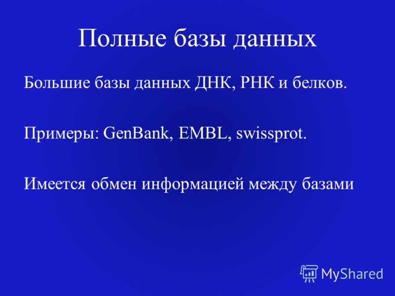 Полные базы данных Большие базы данных ДНК, РНК и белков. Примеры: GenBank, EMBL, swissprot. Имеется обмен информацией между базами