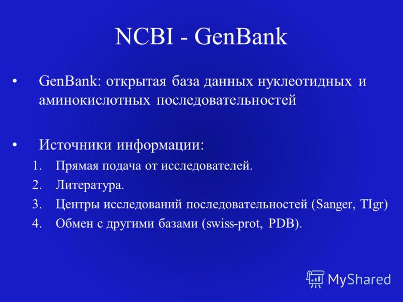 NCBI - GenBank GenBank: открытая база данных нуклеотидных и аминокислотных последовательностей Источники информации: 1.Прямая подача от исследователей. 2.Литература. 3.Центры исследований последовательностей (Sanger, TIgr) 4.Обмен с другими базами (s