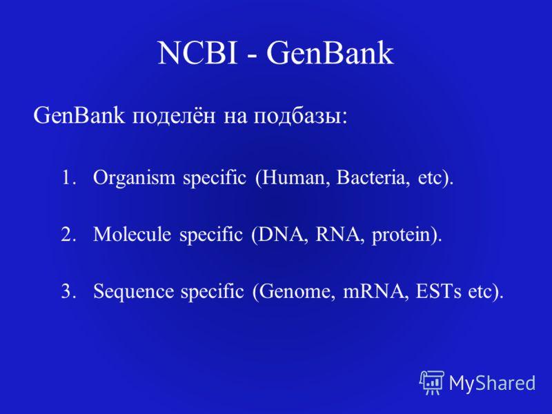 NCBI - GenBank GenBank поделён на подбазы: 1.Organism specific (Human, Bacteria, etc). 2.Molecule specific (DNA, RNA, protein). 3.Sequence specific (Genome, mRNA, ESTs etc).