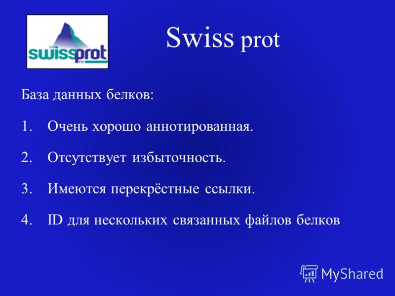 Swiss prot База данных белков: 1.Очень хорошо аннотированная. 2.Отсутствует избыточность. 3.Имеются перекрёстные ссылки. 4.ID для нескольких связанных файлов белков