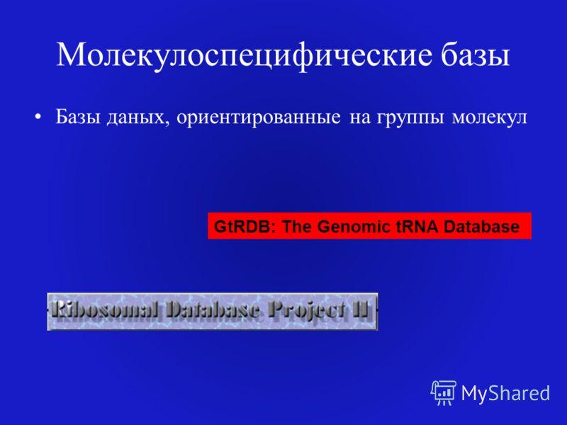 Молекулоспецифические базы Базы даных, ориентированные на группы молекул GtRDB: The Genomic tRNA Database