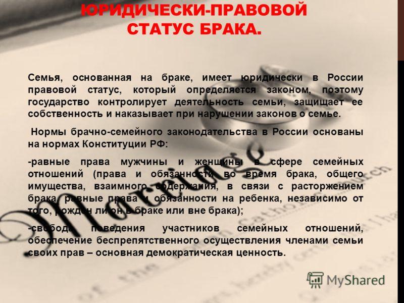 ЮРИДИЧЕСКИ-ПРАВОВОЙ СТАТУС БРАКА. Семья, основанная на браке, имеет юридически в России правовой статус, который определяется законом, поэтому государство контролирует деятельность семьи, защищает ее собственность и наказывает при нарушении законов о