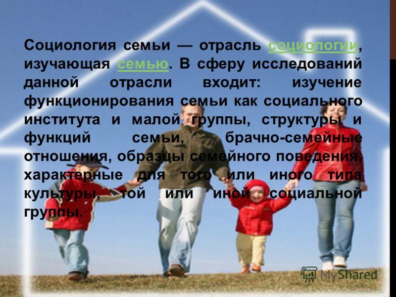 Социология семьи отрасль социологии, изучающая семью. В сферу исследований данной отрасли входит: изучение функционирования семьи как социального института и малой группы, структуры и функций семьи, брачно-семейные отношения, образцы семейного поведе