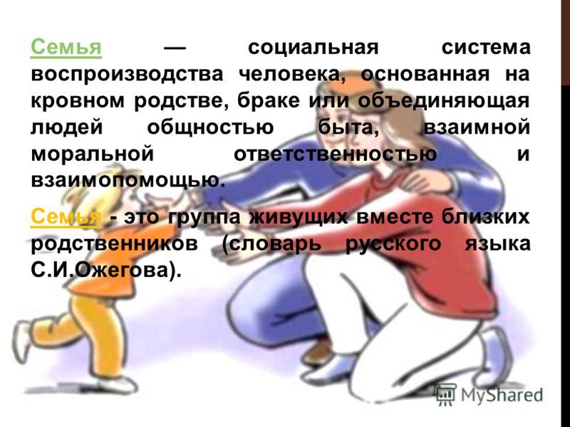 СемьяСемья социальная система воспроизводства человека, основанная на кровном родстве, браке или объединяющая людей общностью быта, взаимной моральной ответственностью и взаимопомощью. Семья - это группа живущих вместе близких родственников (словарь