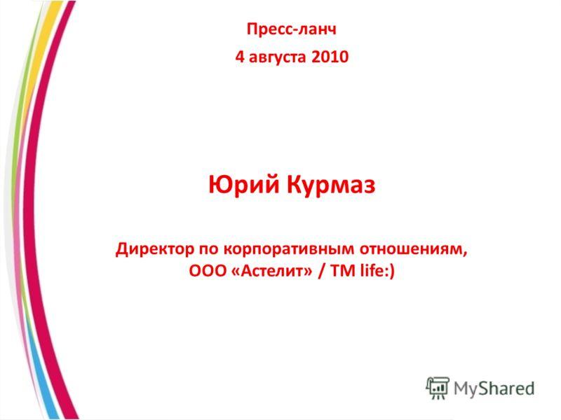 Пресс-ланч 4 августа 2010 Юрий Курмаз Директор по корпоративным отношениям, ООО «Астелит» / ТМ life:)