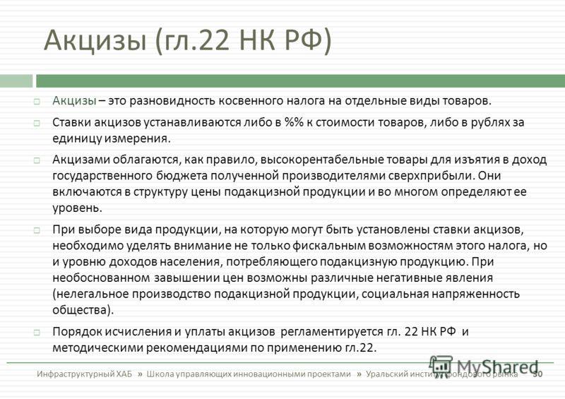 Акцизы ( гл.22 НК РФ ) Инфраструктурный ХАБ » Школа управляющих инновационными проектами » Уральский институт фондового рынка 30 Акцизы – это разновидность косвенного налога на отдельные виды товаров. Ставки акцизов устанавливаются либо в % к стоимос