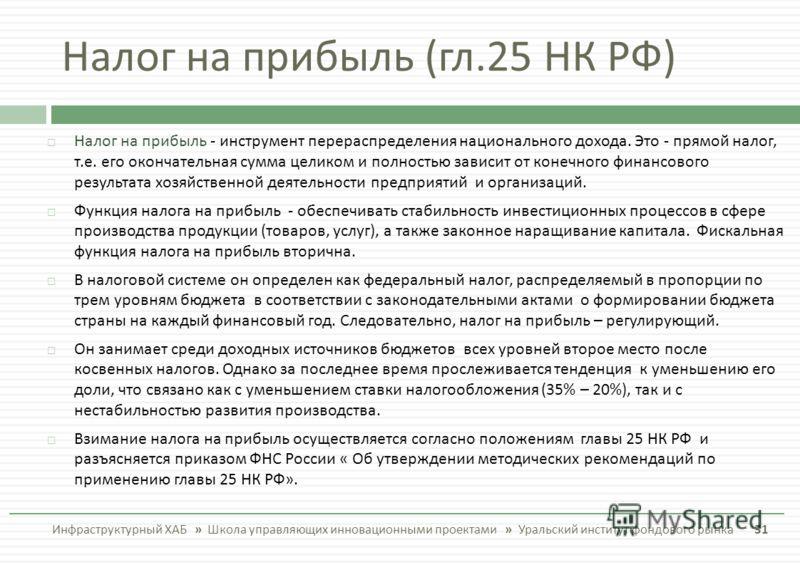 Налог на прибыль ( гл.25 НК РФ ) Инфраструктурный ХАБ » Школа управляющих инновационными проектами » Уральский институт фондового рынка 31 Налог на прибыль - инструмент перераспределения национального дохода. Это - прямой налог, т. е. его окончательн