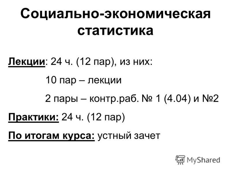 Социально-экономическая статистика Лекции: 24 ч. (12 пар), из них: 10 пар – лекции 2 пары – контр.раб. 1 (4.04) и 2 Практики: 24 ч. (12 пар) По итогам курса: устный зачет