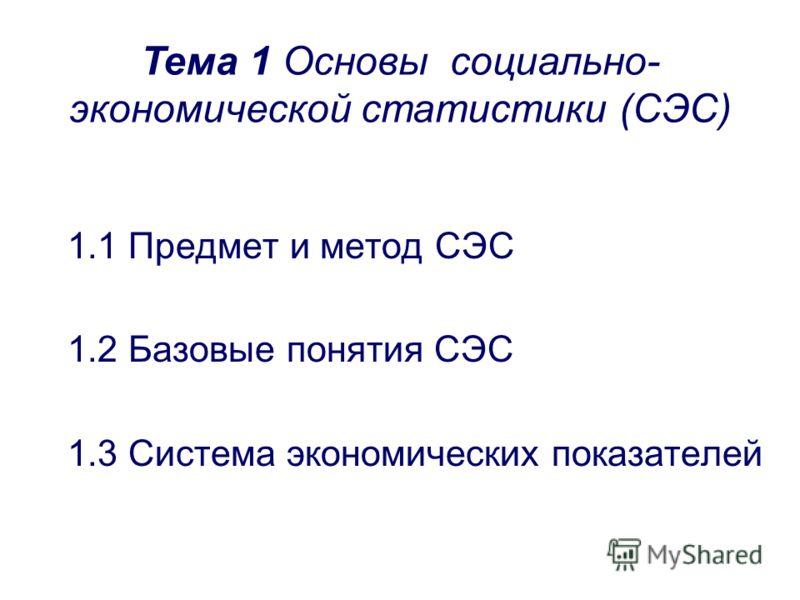 1.1 Предмет и метод СЭС 1.2 Базовые понятия СЭС 1.3 Система экономических показателей Тема 1 Основы социально- экономической статистики (СЭС)