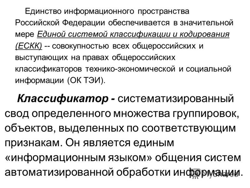 Единство информационного пространства Российской Федерации обеспечивается в значительной мере Единой системой классификации и кодирования (ЕСКК) -- совокупностью всех общероссийских и выступающих на правах общероссийских классификаторов технико-эконо